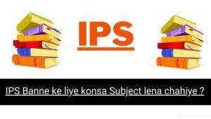 IPS Banne ke liye konsa Subject lena chahiye ?